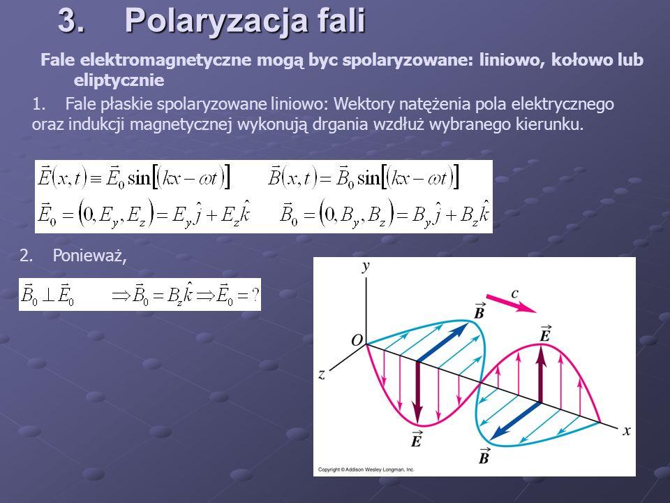 3.Polaryzacja fali Fale elektromagnetyczne mogą byc spolaryzowane: liniowo, kołowo lub eliptycznie 1.Fale płaskie spolaryzowane liniowo: Wektory natęż