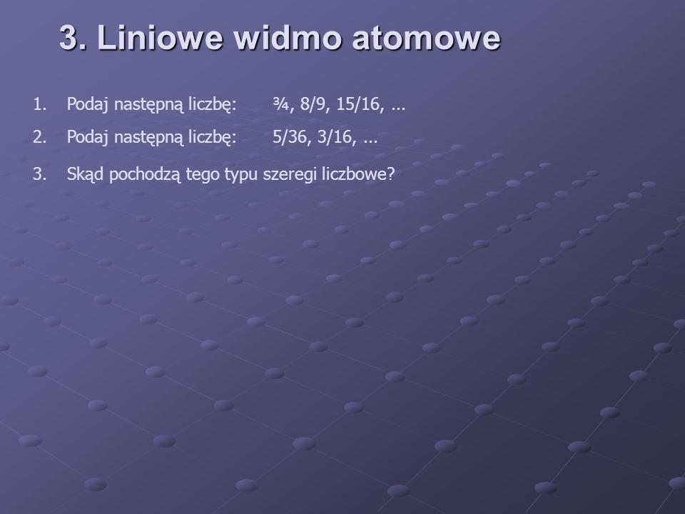 3. Liniowe widmo atomowe 1.Podaj następną liczbę:¾, 8/9, 15/16,... 2.Podaj następną liczbę:5/36, 3/16,... 3.Skąd pochodzą tego typu szeregi liczbowe?