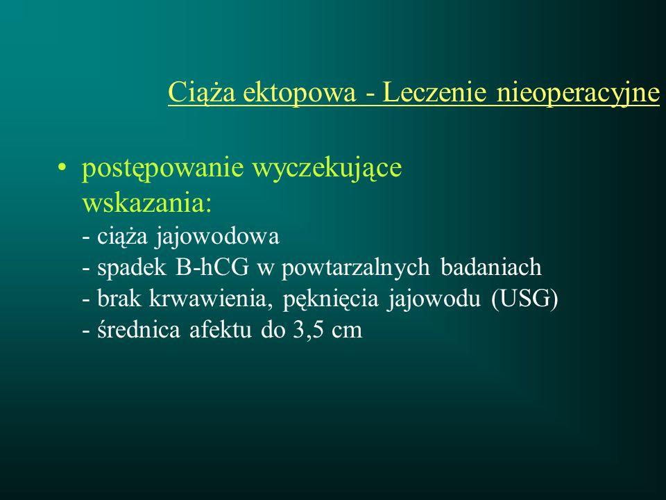 Ciąża ektopowa - Leczenie nieoperacyjne postępowanie wyczekujące wskazania: - ciąża jajowodowa - spadek B-hCG w powtarzalnych badaniach - brak krwawie