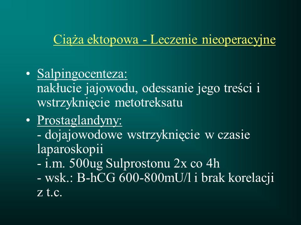 Ciąża ektopowa - Leczenie nieoperacyjne Salpingocenteza: nakłucie jajowodu, odessanie jego treści i wstrzyknięcie metotreksatu Prostaglandyny: - dojaj