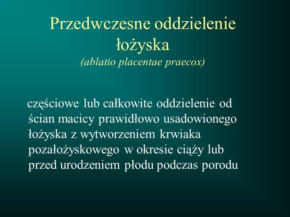 Przedwczesne oddzielenie łożyska (ablatio placentae praecox) częściowe lub całkowite oddzielenie od ścian macicy prawidłowo usadowionego łożyska z wyt