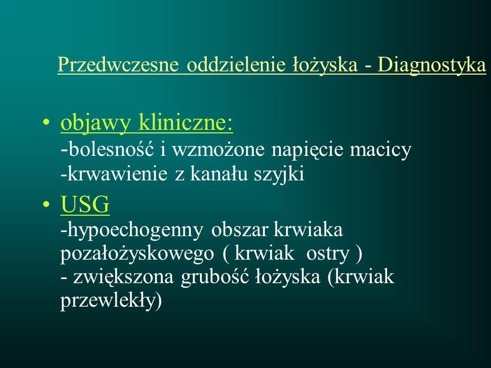 Przedwczesne oddzielenie łożyska - Diagnostyka objawy kliniczne: - bolesność i wzmożone napięcie macicy -krwawienie z kanału szyjki USG -hypoechogenny