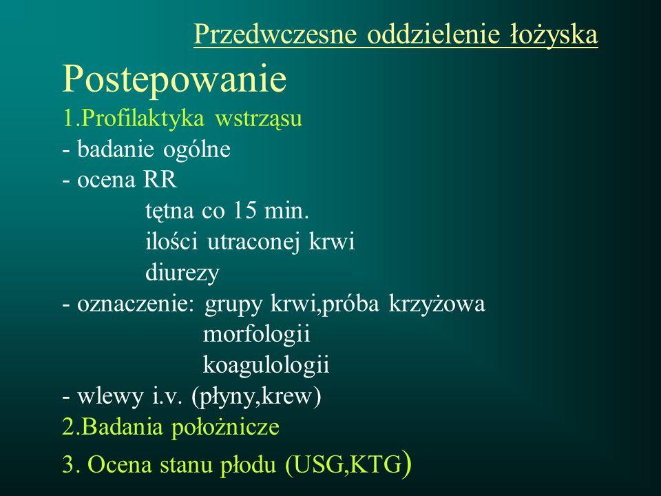 Przedwczesne oddzielenie łożyska Postepowanie 1.Profilaktyka wstrząsu - badanie ogólne - ocena RR tętna co 15 min. ilości utraconej krwi diurezy - ozn