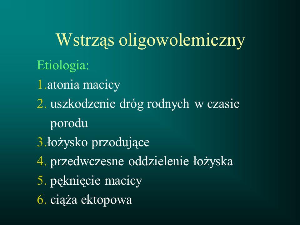 Wstrząs oligowolemiczny Etiologia: 1.atonia macicy 2. uszkodzenie dróg rodnych w czasie porodu 3.łożysko przodujące 4. przedwczesne oddzielenie łożysk