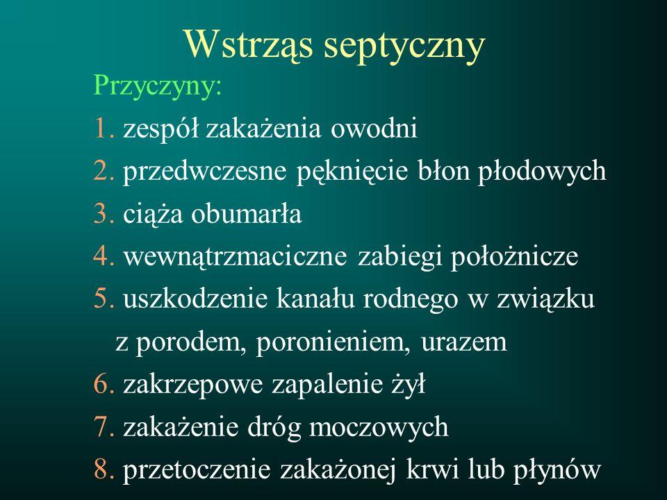Wstrząs septyczny Przyczyny: 1. zespół zakażenia owodni 2. przedwczesne pęknięcie błon płodowych 3. ciąża obumarła 4. wewnątrzmaciczne zabiegi położni