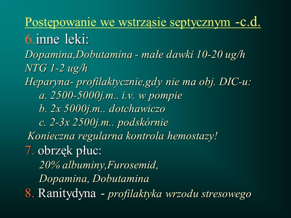 inne leki: Dopamina,Dobutamina - małe dawki 10-20 ug/h NTG 1-2 ug/h Heparyna- profilaktycznie,gdy nie ma obj. DIC-u: a. 2500-5000j.m.. i.v. w pompie b