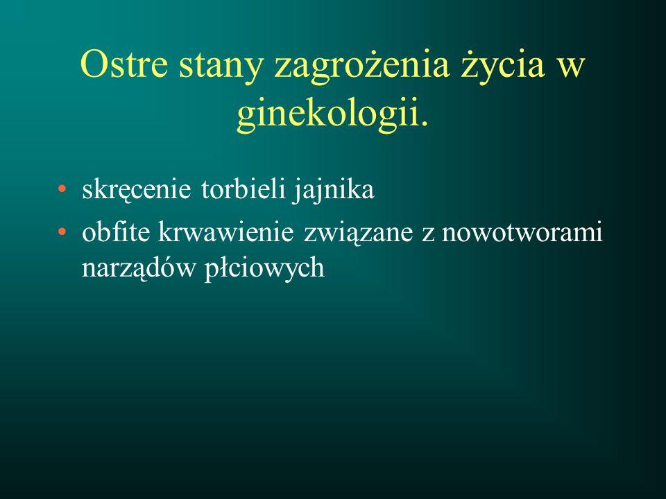 Ostre stany zagrożenia życia w ginekologii. skręcenie torbieli jajnika obfite krwawienie związane z nowotworami narządów płciowych
