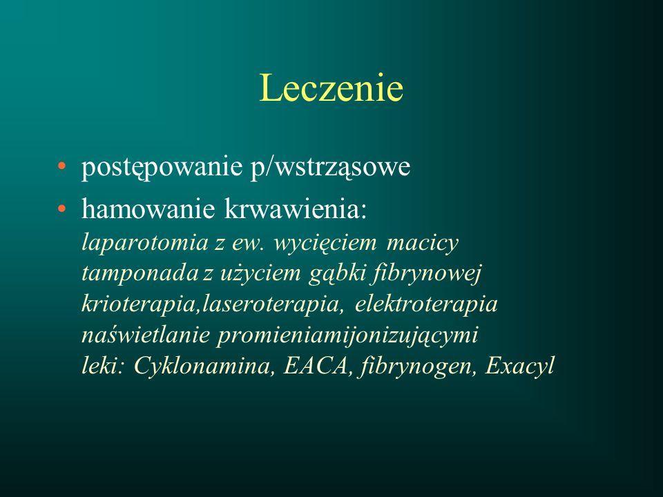 Leczenie postępowanie p/wstrząsowe hamowanie krwawienia: laparotomia z ew. wycięciem macicy tamponada z użyciem gąbki fibrynowej krioterapia,laseroter