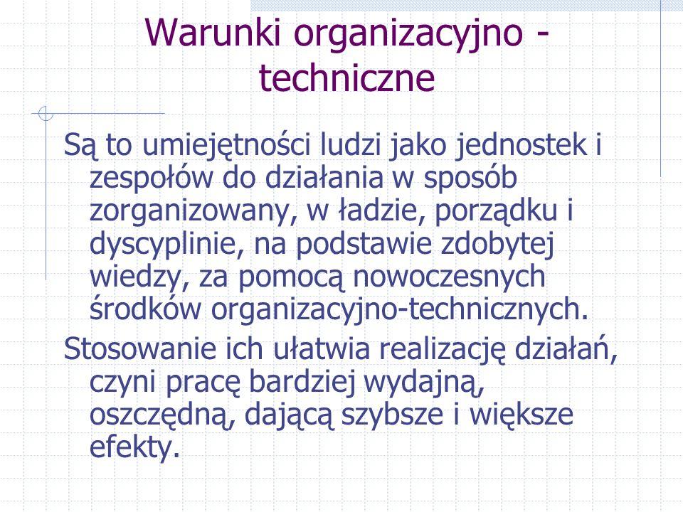 Warunki organizacyjno - techniczne Są to umiejętności ludzi jako jednostek i zespołów do działania w sposób zorganizowany, w ładzie, porządku i dyscyp