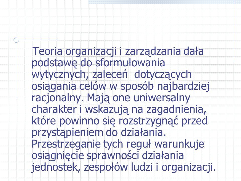 Teoria organizacji i zarządzania dała podstawę do sformułowania wytycznych, zaleceń dotyczących osiągania celów w sposób najbardziej racjonalny. Mają