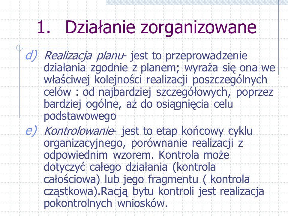1.Działanie zorganizowane d) Realizacja planu- jest to przeprowadzenie działania zgodnie z planem; wyraża się ona we właściwej kolejności realizacji p