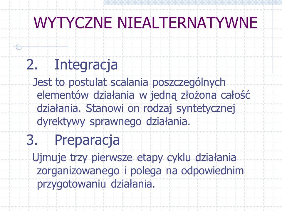 WYTYCZNE NIEALTERNATYWNE 2.Integracja Jest to postulat scalania poszczególnych elementów działania w jedną złożona całość działania. Stanowi on rodzaj