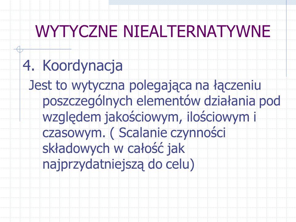 WYTYCZNE NIEALTERNATYWNE 4.Koordynacja Jest to wytyczna polegająca na łączeniu poszczególnych elementów działania pod względem jakościowym, ilościowym