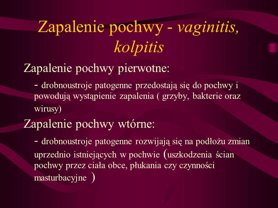 Zapalenie pochwy - vaginitis, kolpitis Zapalenie pochwy pierwotne: - drobnoustroje patogenne przedostają się do pochwy i powodują wystąpienie zapaleni