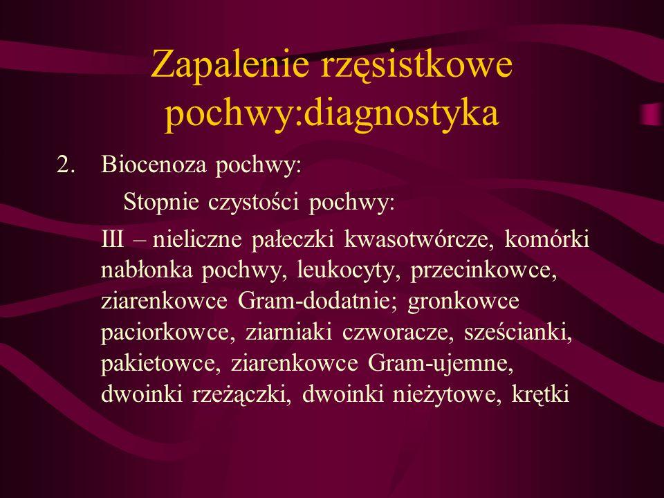 Zapalenie rzęsistkowe pochwy:diagnostyka 2.Biocenoza pochwy: Stopnie czystości pochwy: III – nieliczne pałeczki kwasotwórcze, komórki nabłonka pochwy,