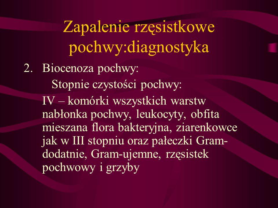 Zapalenie rzęsistkowe pochwy:diagnostyka 2.Biocenoza pochwy: Stopnie czystości pochwy: IV – komórki wszystkich warstw nabłonka pochwy, leukocyty, obfi