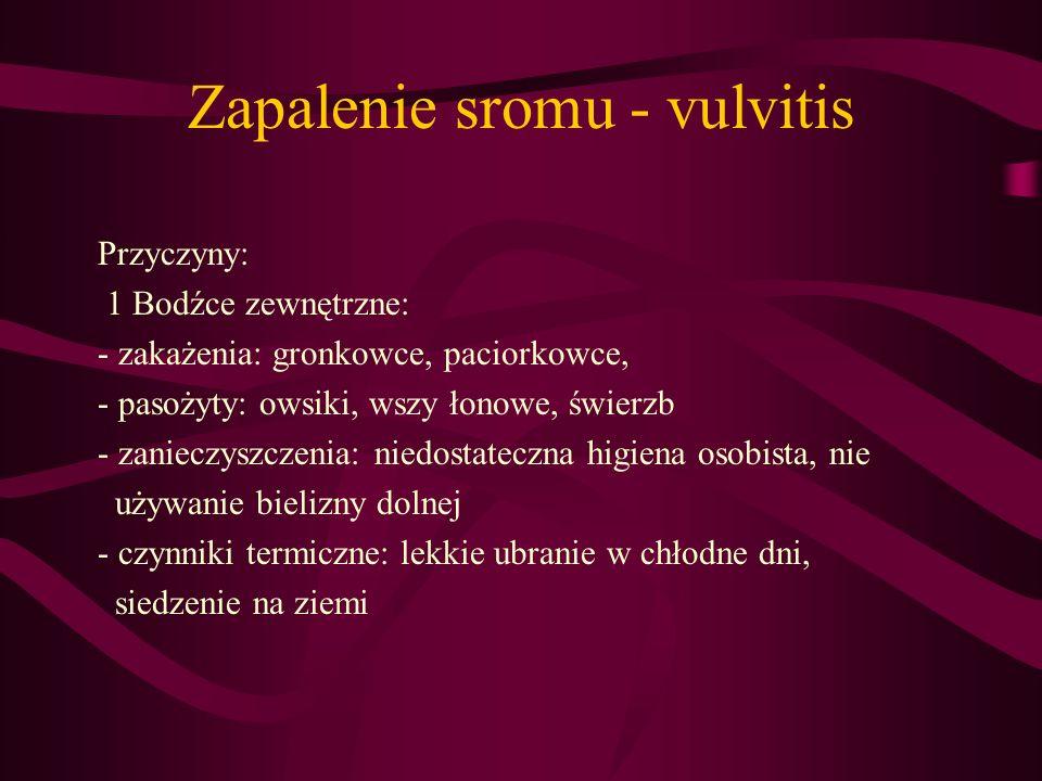 Zapalenie sromu - vulvitis Przyczyny: 1 Bodźce zewnętrzne: - zakażenia: gronkowce, paciorkowce, - pasożyty: owsiki, wszy łonowe, świerzb - zanieczyszc