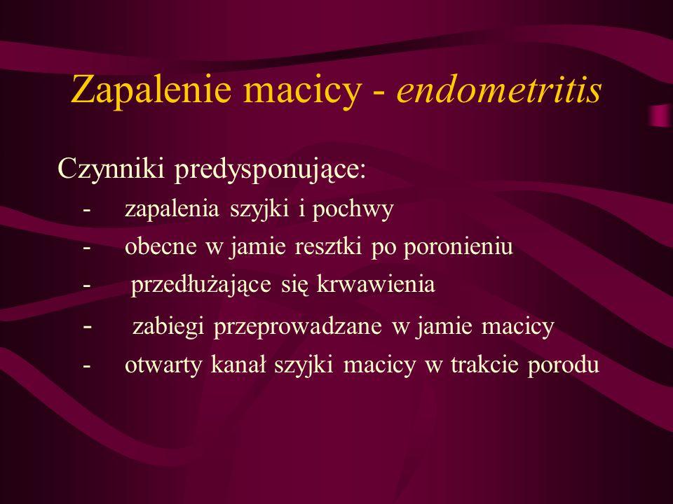 Zapalenie macicy - endometritis Czynniki predysponujące: - zapalenia szyjki i pochwy -obecne w jamie resztki po poronieniu - przedłużające się krwawie