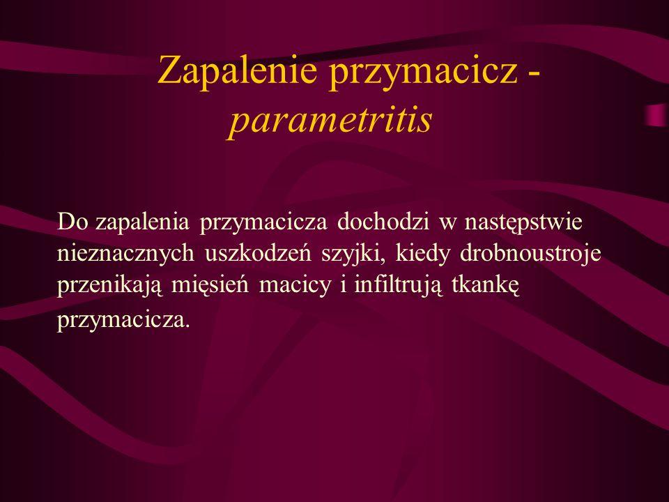 Zapalenie przymacicz - parametritis Do zapalenia przymacicza dochodzi w następstwie nieznacznych uszkodzeń szyjki, kiedy drobnoustroje przenikają mięs