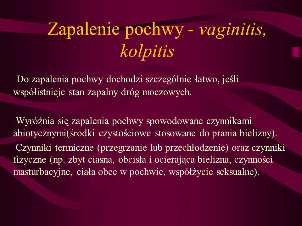 Zapalenie pochwy - vaginitis, kolpitis Do zapalenia pochwy dochodzi szczególnie łatwo, jeśli współistnieje stan zapalny dróg moczowych. Wyróżnia się z