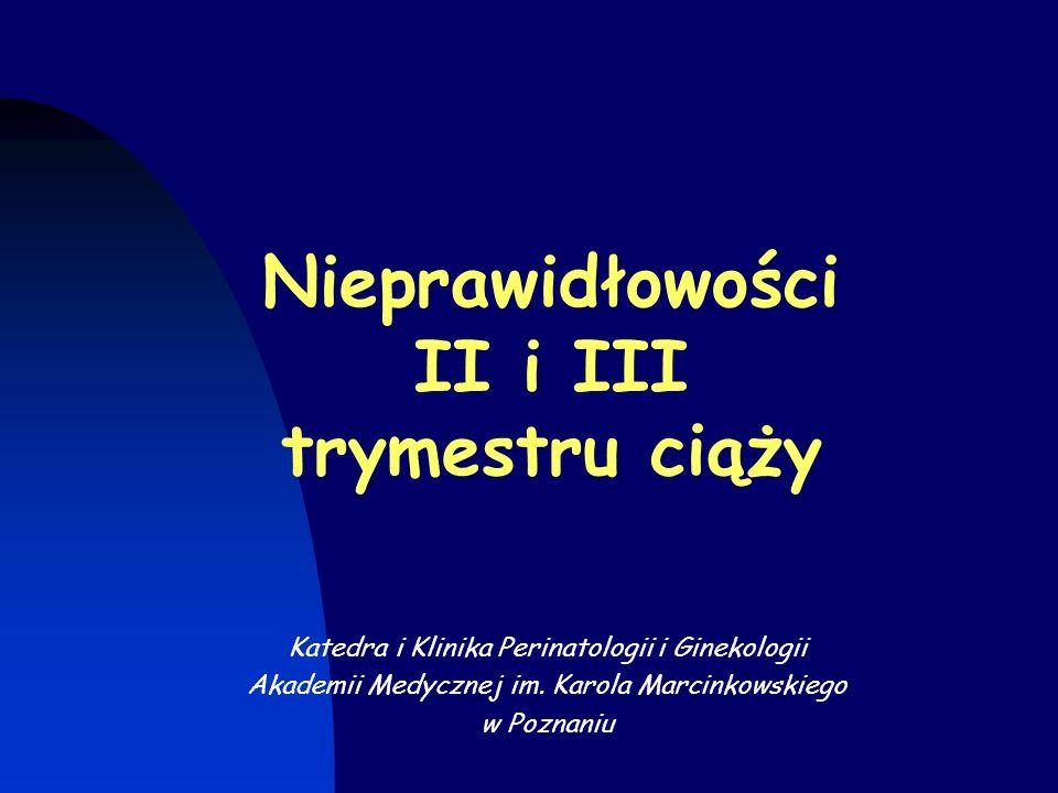 Nieprawidłowości II i III trymestru ciąży Katedra i Klinika Perinatologii i Ginekologii Akademii Medycznej im.