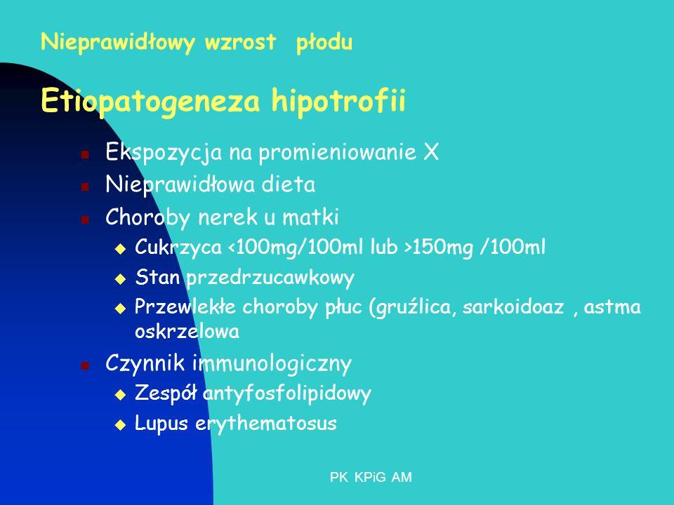 PK KPiG AM Nieprawidłowy wzrost płodu Etiopatogeneza hipotrofii Ekspozycja na promieniowanie X Nieprawidłowa dieta Choroby nerek u matki Cukrzyca 150mg /100ml Stan przedrzucawkowy Przewlekłe choroby płuc (gruźlica, sarkoidoaz, astma oskrzelowa Czynnik immunologiczny Zespół antyfosfolipidowy Lupus erythematosus