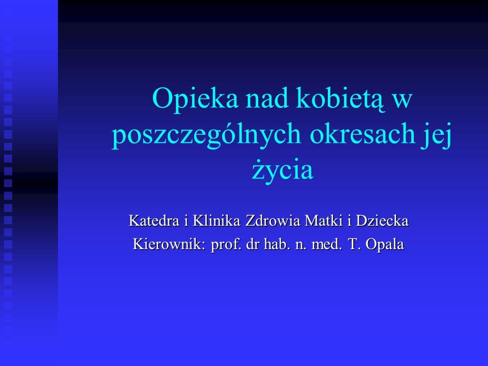 Opieka nad kobietą w poszczególnych okresach jej życia Katedra i Klinika Zdrowia Matki i Dziecka Kierownik: prof. dr hab. n. med. T. Opala
