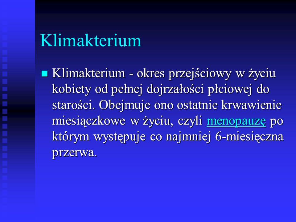 Klimakterium Klimakterium - okres przejściowy w życiu kobiety od pełnej dojrzałości płciowej do starości. Obejmuje ono ostatnie krwawienie miesiączkow