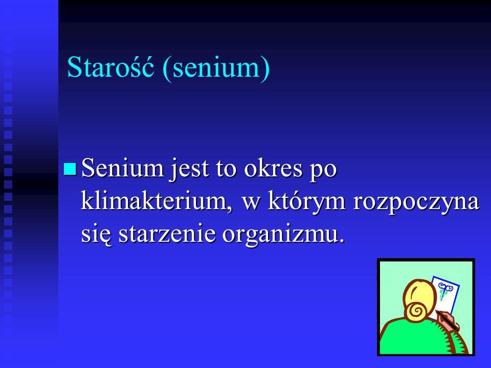 Starość (senium) Senium jest to okres po klimakterium, w którym rozpoczyna się starzenie organizmu. Senium jest to okres po klimakterium, w którym roz