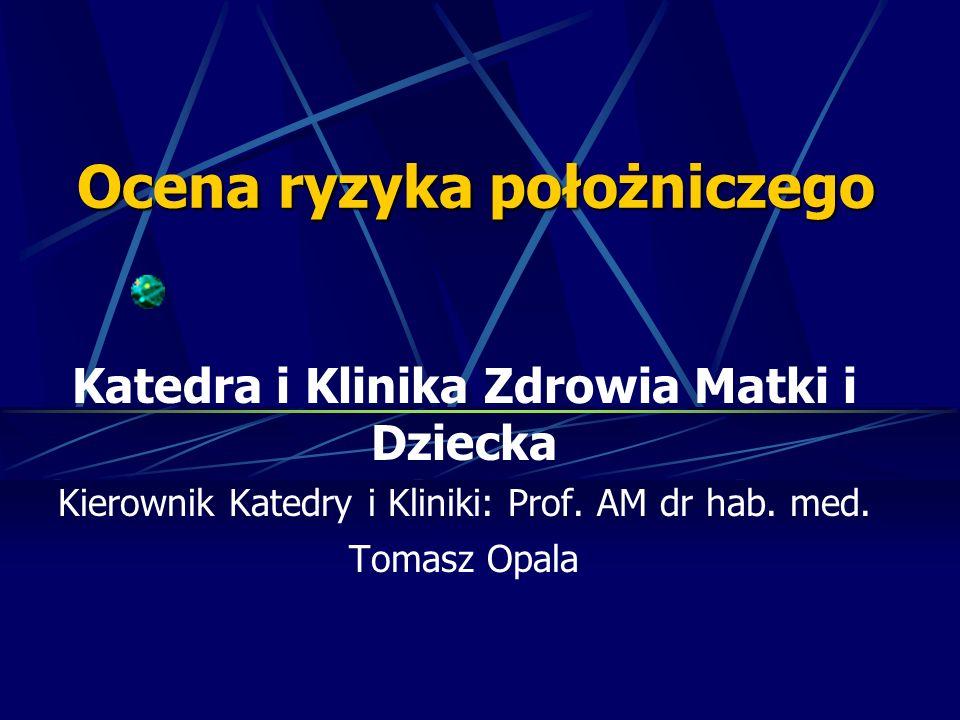 Ocena ryzyka położniczego Katedra i Klinika Zdrowia Matki i Dziecka Kierownik Katedry i Kliniki: Prof. AM dr hab. med. Tomasz Opala