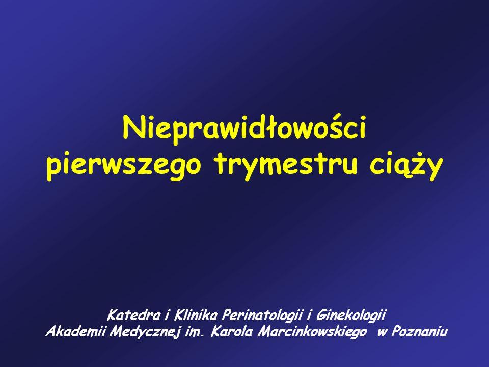 Nieprawidłowości pierwszego trymestru ciąży Katedra i Klinika Perinatologii i Ginekologii Akademii Medycznej im. Karola Marcinkowskiego w Poznaniu