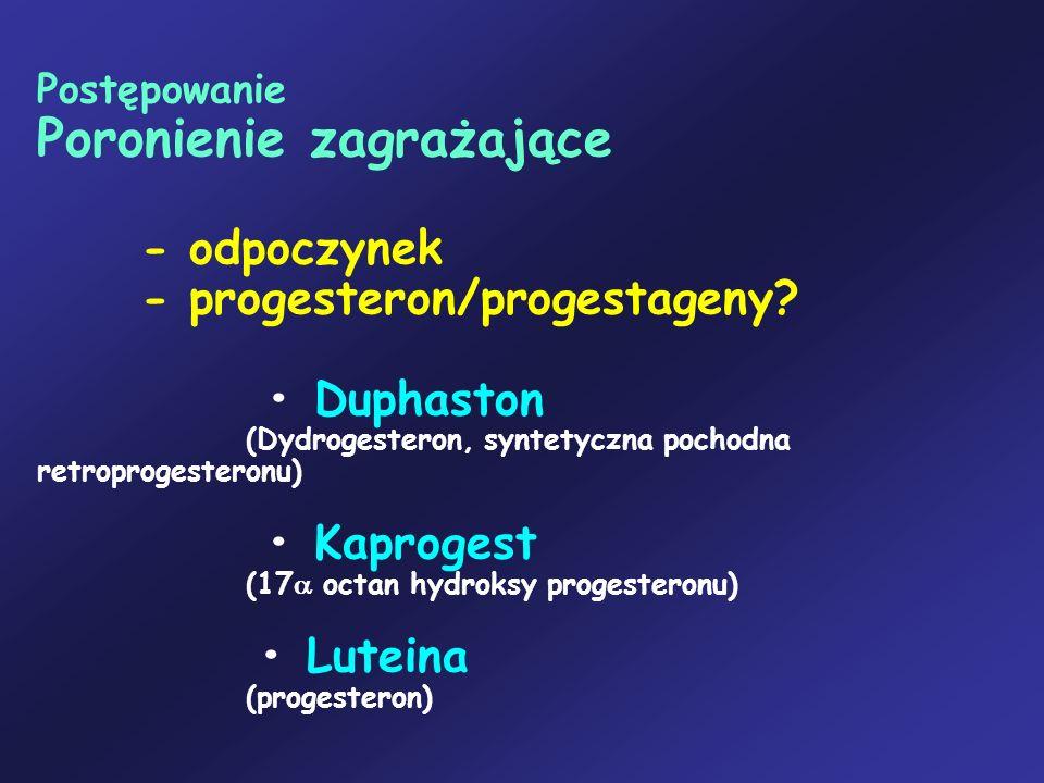 Postępowanie Poronienie zagrażające - odpoczynek - progesteron/progestageny? Duphaston (Dydrogesteron, syntetyczna pochodna retroprogesteronu) Kaproge