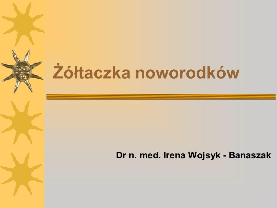 Żółtaczka noworodków Dr n. med. Irena Wojsyk - Banaszak