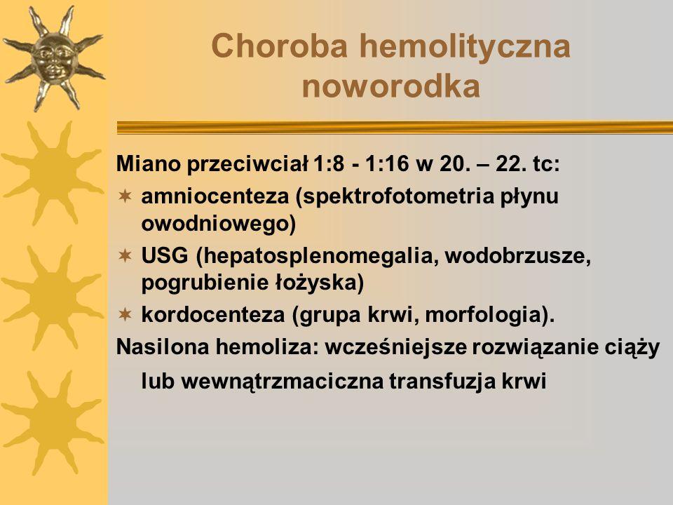 Choroba hemolityczna noworodka Miano przeciwciał 1:8 - 1:16 w 20. – 22. tc: amniocenteza (spektrofotometria płynu owodniowego) USG (hepatosplenomegali