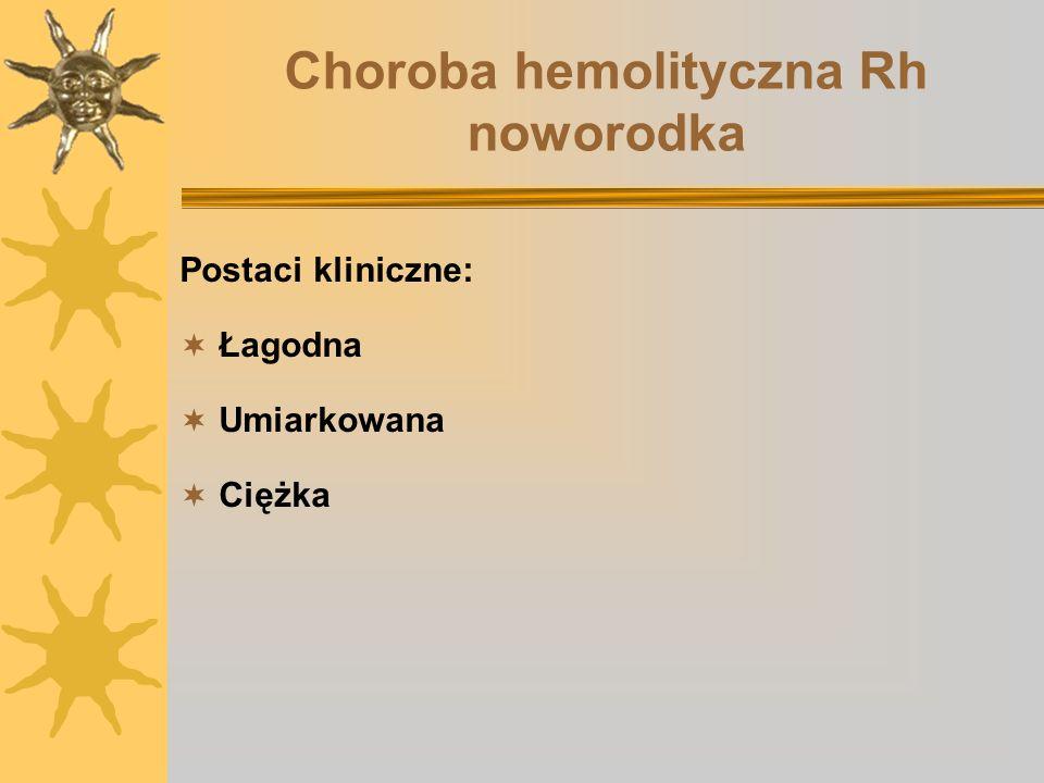 Choroba hemolityczna Rh noworodka Postaci kliniczne: Łagodna Umiarkowana Ciężka