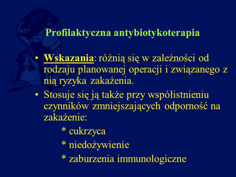 Profilaktyczna antybiotykoterapia Wskazania: różnią się w zależności od rodzaju planowanej operacji i związanego z nią ryzyka zakażenia. Stosuje się j