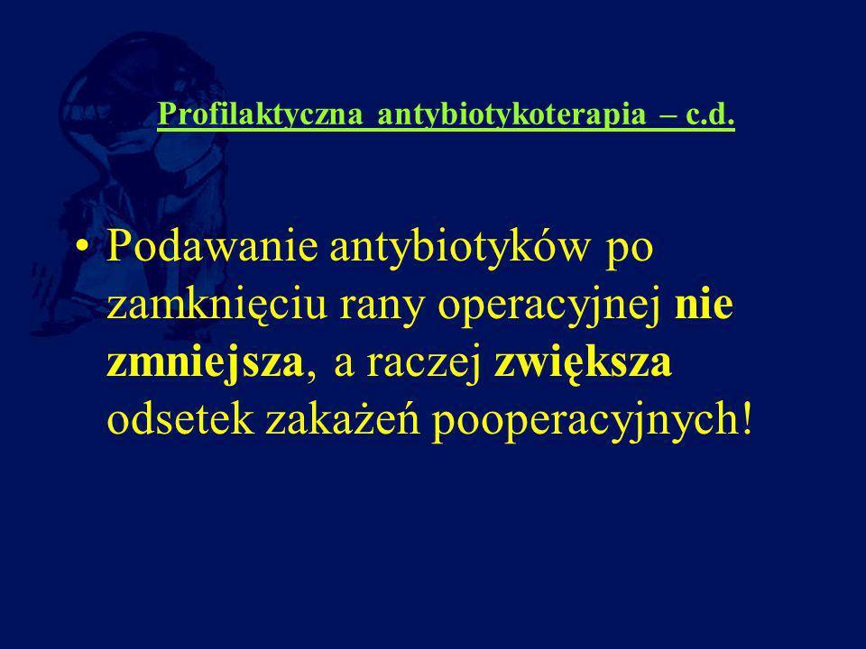 Profilaktyczna antybiotykoterapia – c.d. Podawanie antybiotyków po zamknięciu rany operacyjnej nie zmniejsza, a raczej zwiększa odsetek zakażeń pooper