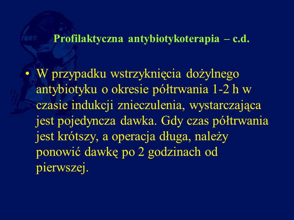 Profilaktyczna antybiotykoterapia – c.d. W przypadku wstrzyknięcia dożylnego antybiotyku o okresie półtrwania 1-2 h w czasie indukcji znieczulenia, wy