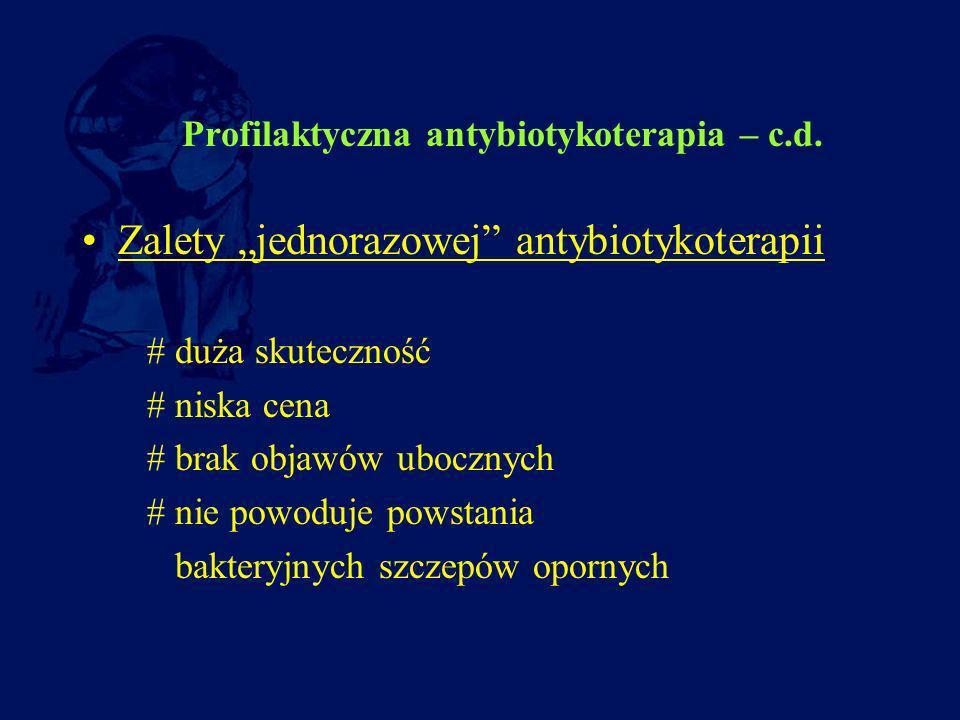 Profilaktyczna antybiotykoterapia – c.d. Zalety jednorazowej antybiotykoterapii # duża skuteczność # niska cena # brak objawów ubocznych # nie powoduj