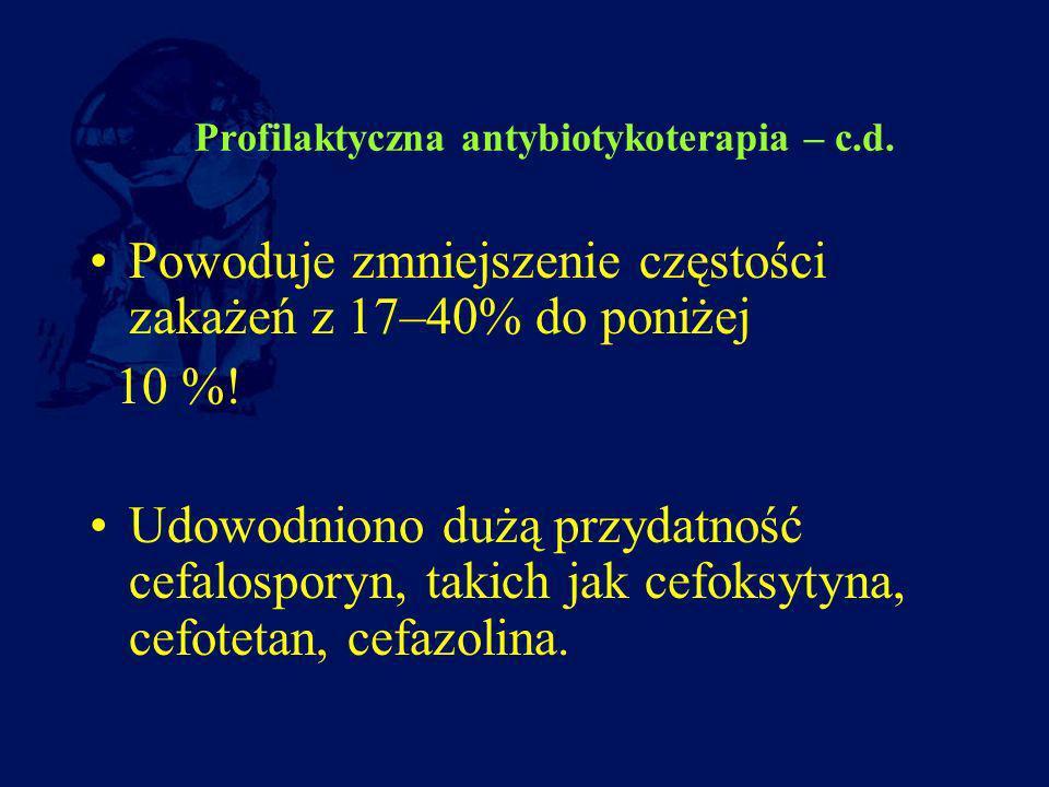 Profilaktyczna antybiotykoterapia – c.d. Powoduje zmniejszenie częstości zakażeń z 17–40% do poniżej 10 %! Udowodniono dużą przydatność cefalosporyn,