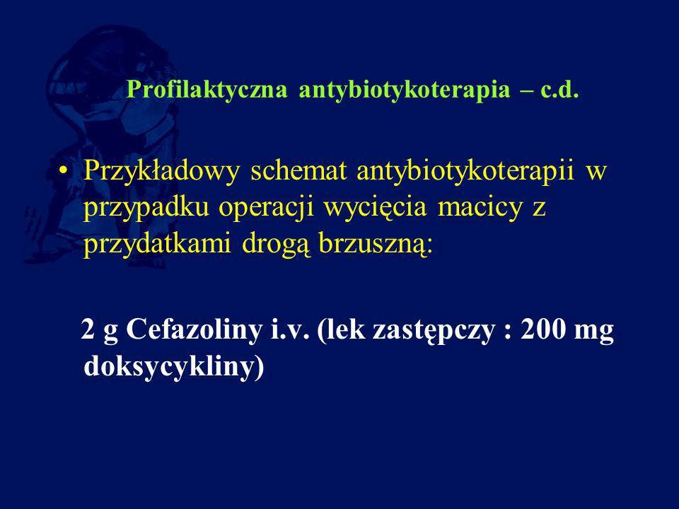 Profilaktyczna antybiotykoterapia – c.d. Przykładowy schemat antybiotykoterapii w przypadku operacji wycięcia macicy z przydatkami drogą brzuszną: 2 g