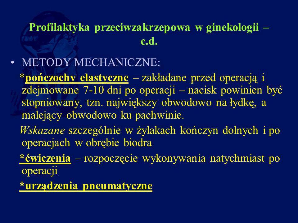 Profilaktyka przeciwzakrzepowa w ginekologii – c.d. METODY MECHANICZNE: *pończochy elastyczne – zakładane przed operacją i zdejmowane 7-10 dni po oper