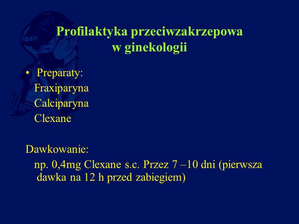 Profilaktyka przeciwzakrzepowa w ginekologii Preparaty: Fraxiparyna Calciparyna Clexane Dawkowanie: np. 0,4mg Clexane s.c. Przez 7 –10 dni (pierwsza d