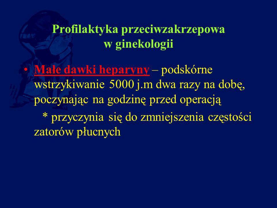 Profilaktyka przeciwzakrzepowa w ginekologii Małe dawki heparyny – podskórne wstrzykiwanie 5000 j.m dwa razy na dobę, poczynając na godzinę przed oper