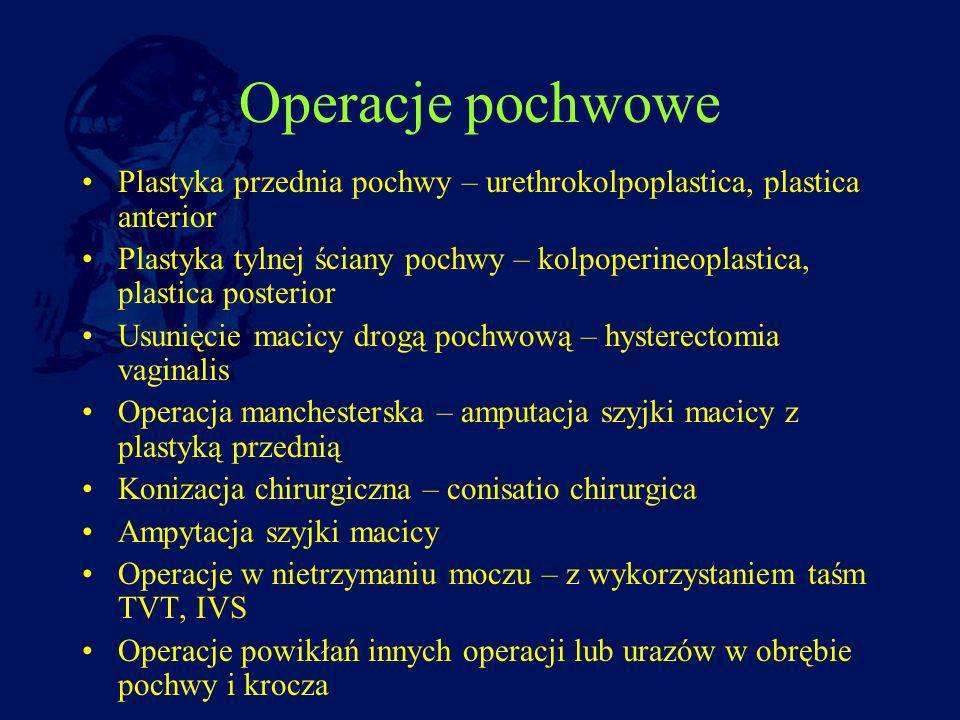 Operacje pochwowe Plastyka przednia pochwy – urethrokolpoplastica, plastica anterior Plastyka tylnej ściany pochwy – kolpoperineoplastica, plastica po
