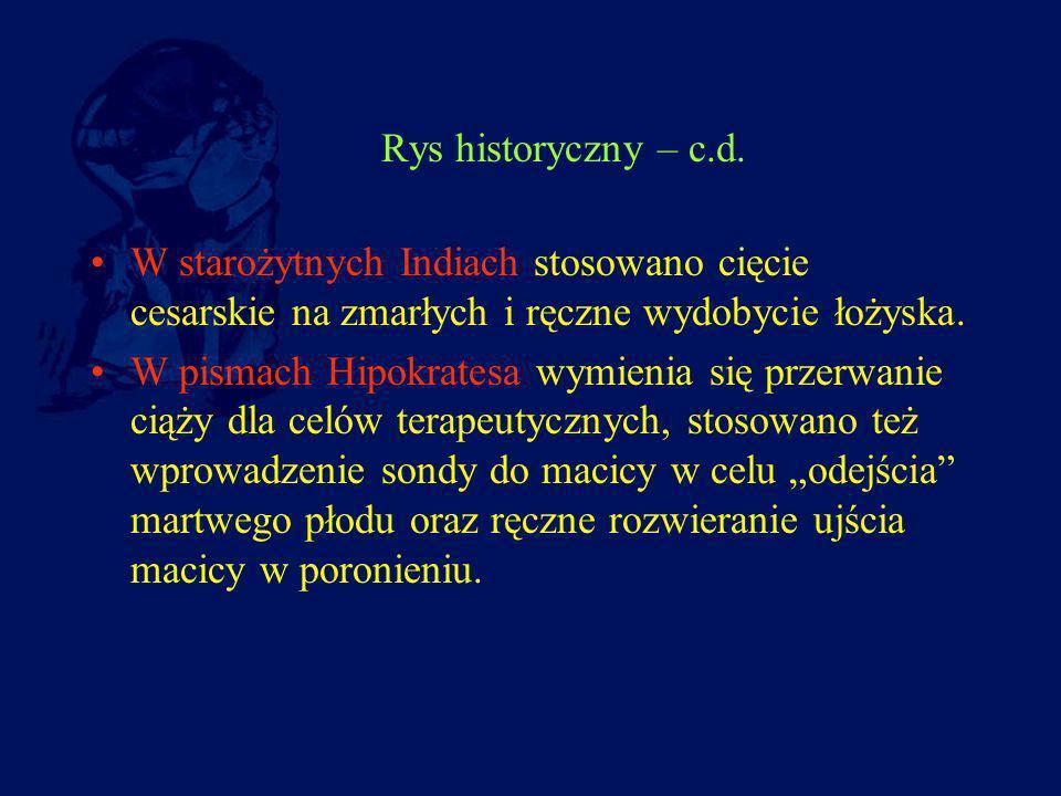 Rys historyczny – c.d. W starożytnych Indiach stosowano cięcie cesarskie na zmarłych i ręczne wydobycie łożyska. W pismach Hipokratesa wymienia się pr
