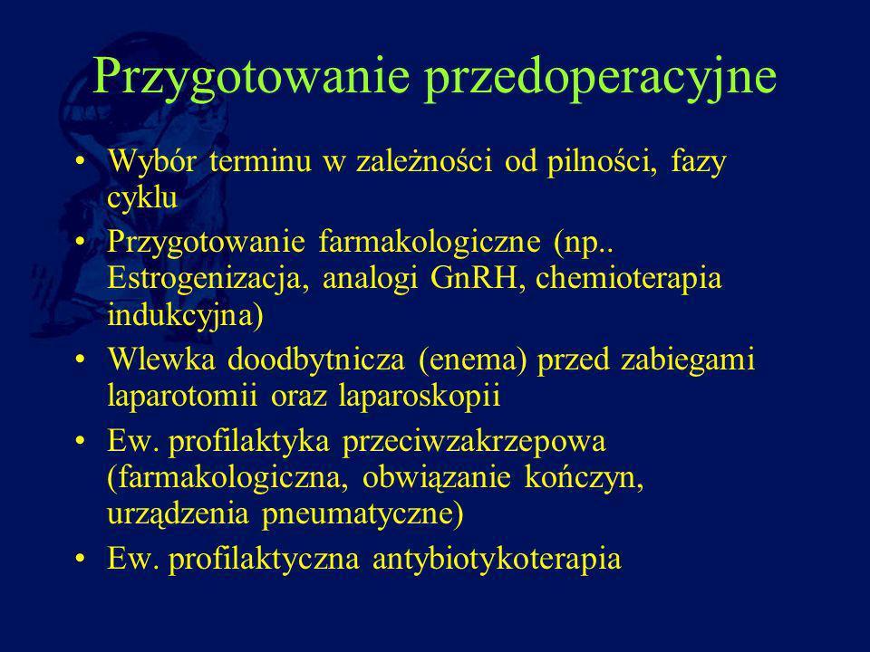 Przygotowanie przedoperacyjne Wybór terminu w zależności od pilności, fazy cyklu Przygotowanie farmakologiczne (np.. Estrogenizacja, analogi GnRH, che