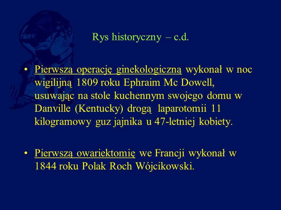 Rys historyczny – c.d. Pierwszą operację ginekologiczną wykonał w noc wigilijną 1809 roku Ephraim Mc Dowell, usuwając na stole kuchennym swojego domu