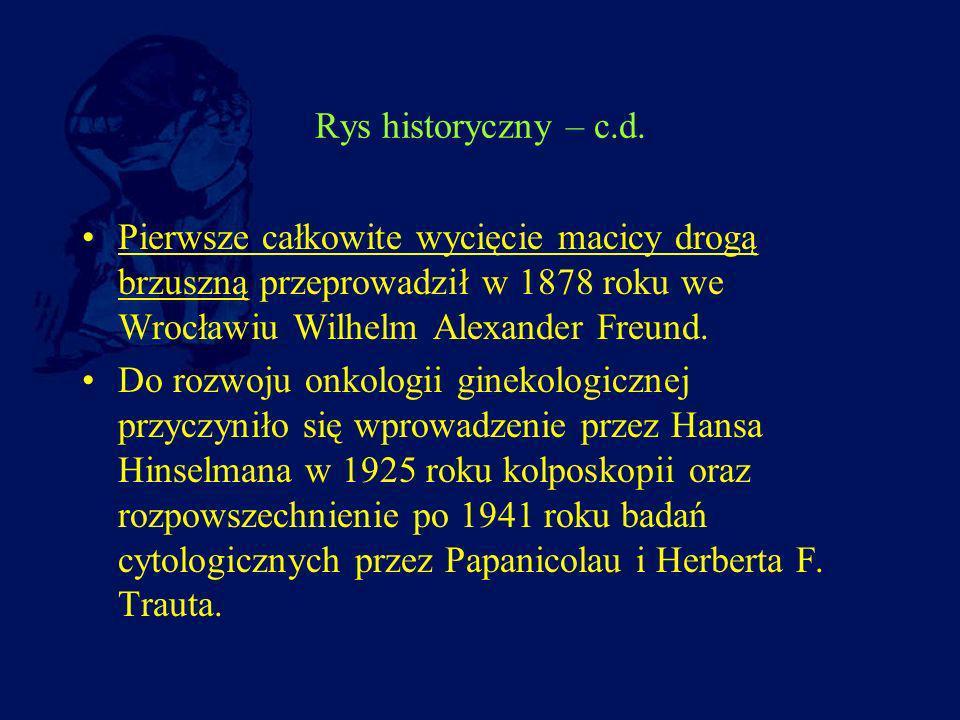 Rys historyczny – c.d. Pierwsze całkowite wycięcie macicy drogą brzuszną przeprowadził w 1878 roku we Wrocławiu Wilhelm Alexander Freund. Do rozwoju o