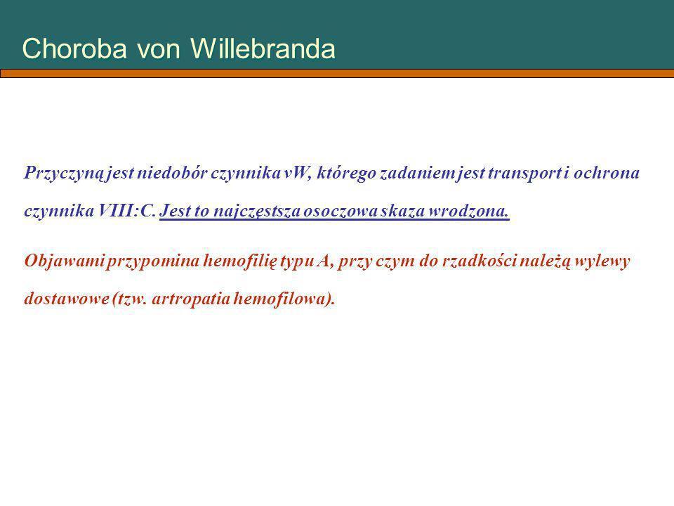 Choroba von Willebranda Przyczyną jest niedobór czynnika vW, którego zadaniem jest transport i ochrona czynnika VIII:C. Jest to najczęstsza osoczowa s